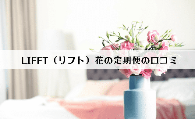 LIFFT(リフト)花の定期便の口コミは?解約方法も